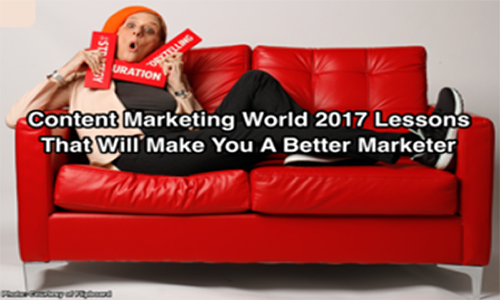 Content Marketing World 2017 Lessons That Will Make You A Better Marketer